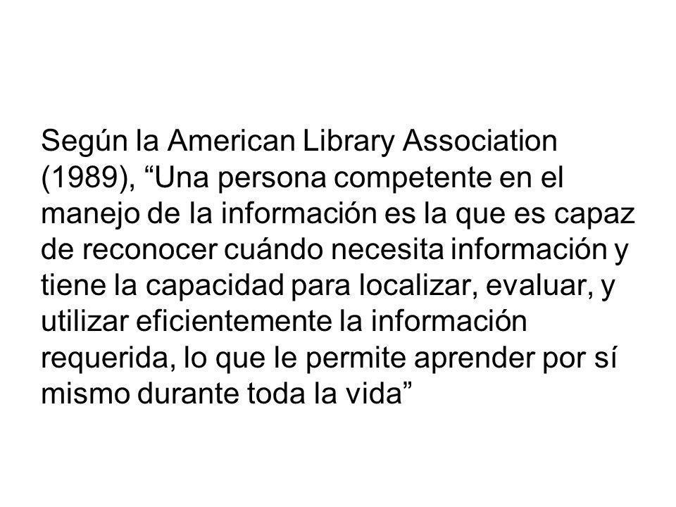Según la American Library Association (1989), Una persona competente en el manejo de la información es la que es capaz de reconocer cuándo necesita información y tiene la capacidad para localizar, evaluar, y utilizar eficientemente la información requerida, lo que le permite aprender por sí mismo durante toda la vida