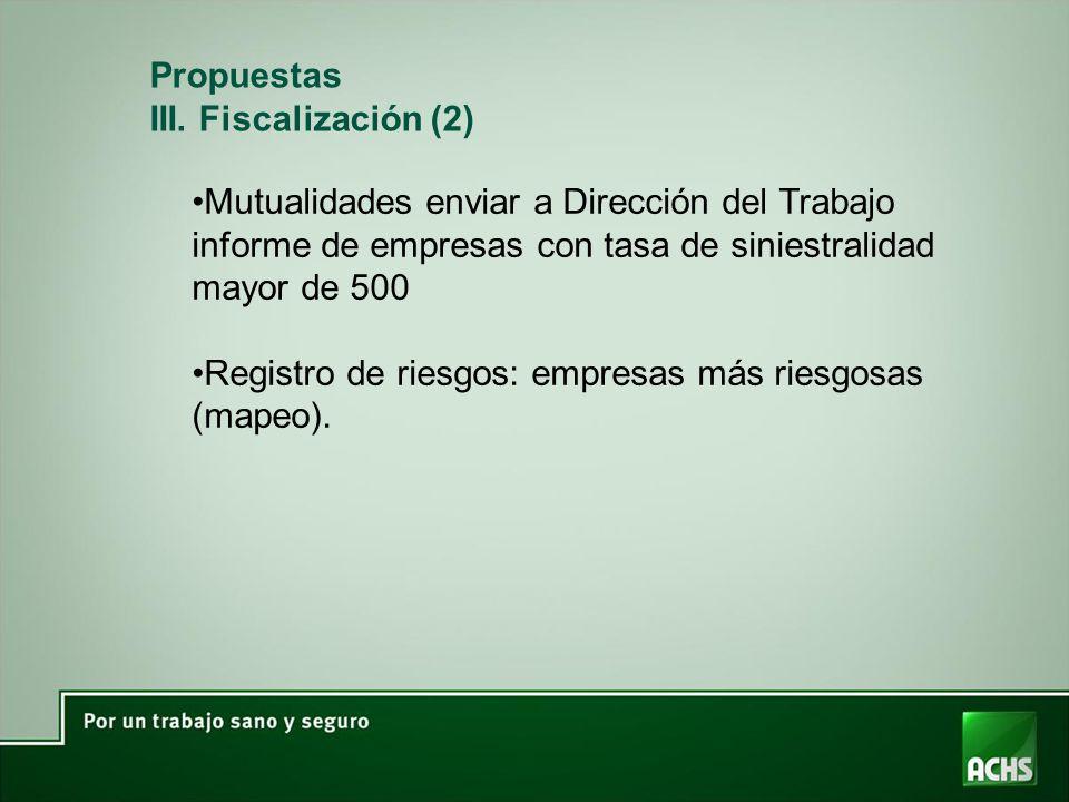 Propuestas III. Fiscalización (2) Mutualidades enviar a Dirección del Trabajo informe de empresas con tasa de siniestralidad mayor de 500.