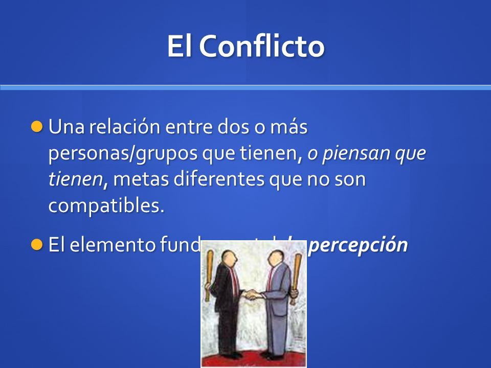 El Conflicto Una relación entre dos o más personas/grupos que tienen, o piensan que tienen, metas diferentes que no son compatibles.