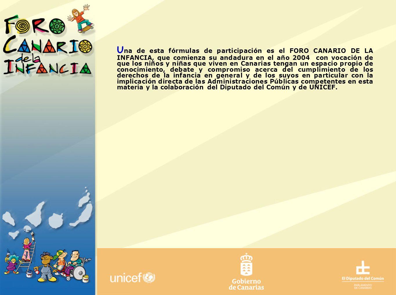 Una de esta fórmulas de participación es el FORO CANARIO DE LA INFANCIA, que comienza su andadura en el año 2004 con vocación de que los niños y niñas que viven en Canarias tengan un espacio propio de conocimiento, debate y compromiso acerca del cumplimiento de los derechos de la infancia en general y de los suyos en particular con la implicación directa de las Administraciones Públicas competentes en esta materia y la colaboración del Diputado del Común y de UNICEF.