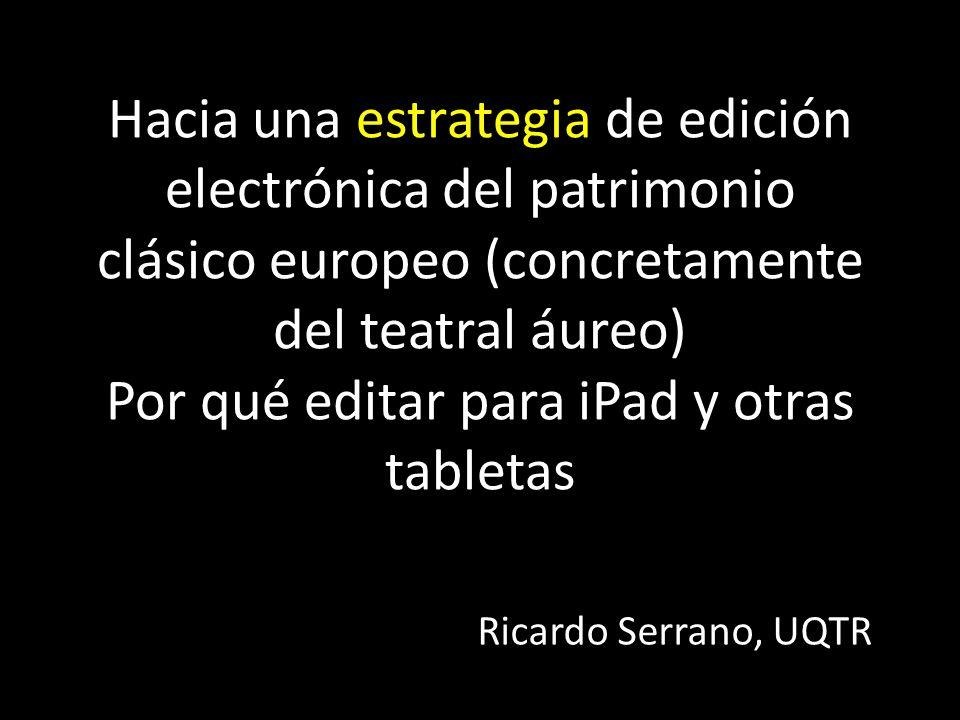 Hacia una estrategia de edición electrónica del patrimonio clásico europeo (concretamente del teatral áureo) Por qué editar para iPad y otras tabletas