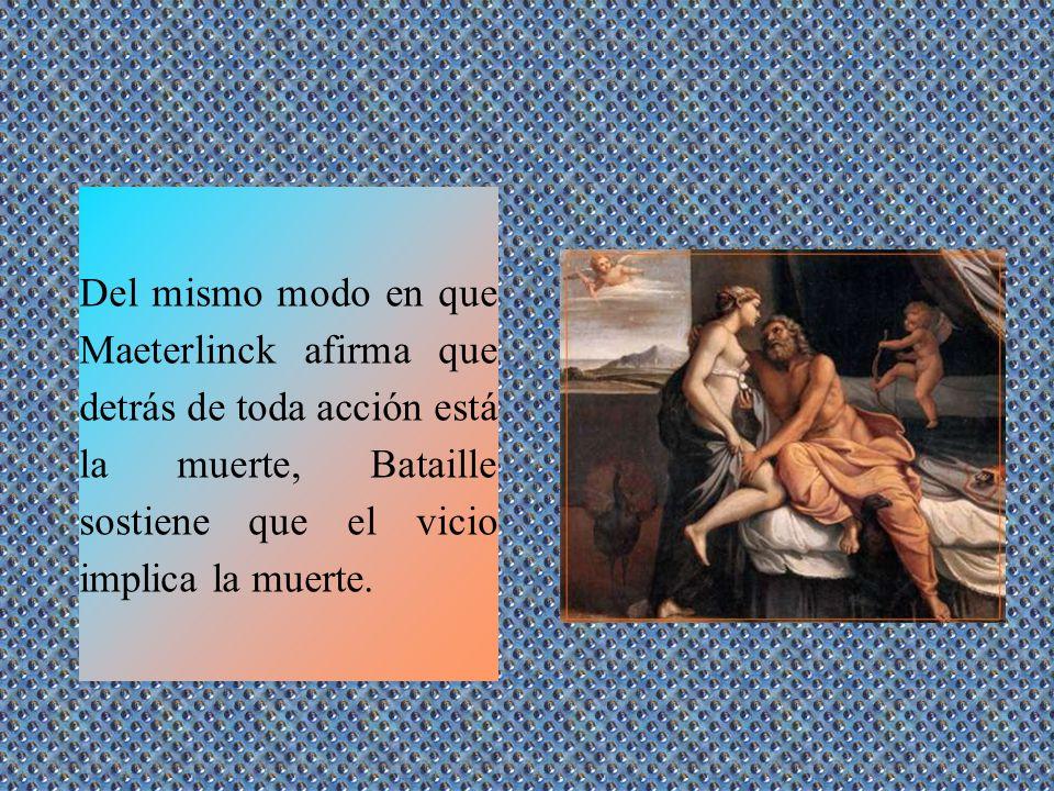 Del mismo modo en que Maeterlinck afirma que detrás de toda acción está la muerte, Bataille sostiene que el vicio implica la muerte.