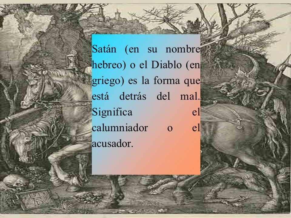 Satán (en su nombre hebreo) o el Diablo (en griego) es la forma que está detrás del mal.