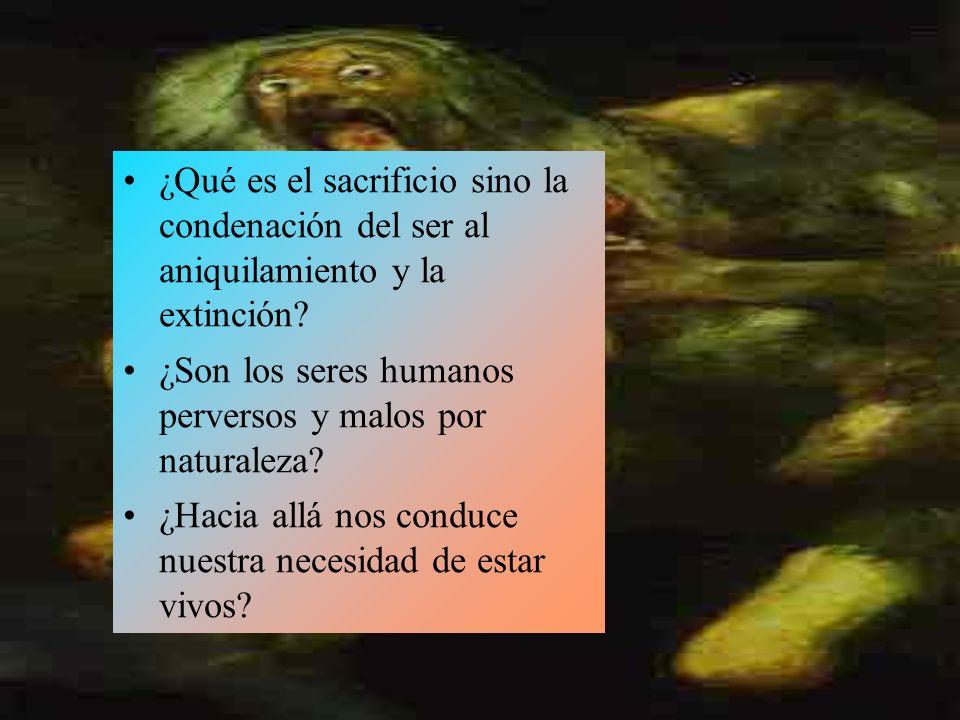 ¿Qué es el sacrificio sino la condenación del ser al aniquilamiento y la extinción