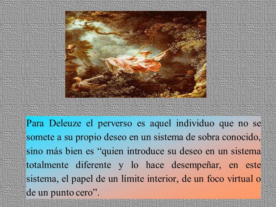 Para Deleuze el perverso es aquel individuo que no se somete a su propio deseo en un sistema de sobra conocido, sino más bien es quien introduce su deseo en un sistema totalmente diferente y lo hace desempeñar, en este sistema, el papel de un límite interior, de un foco virtual o de un punto cero .