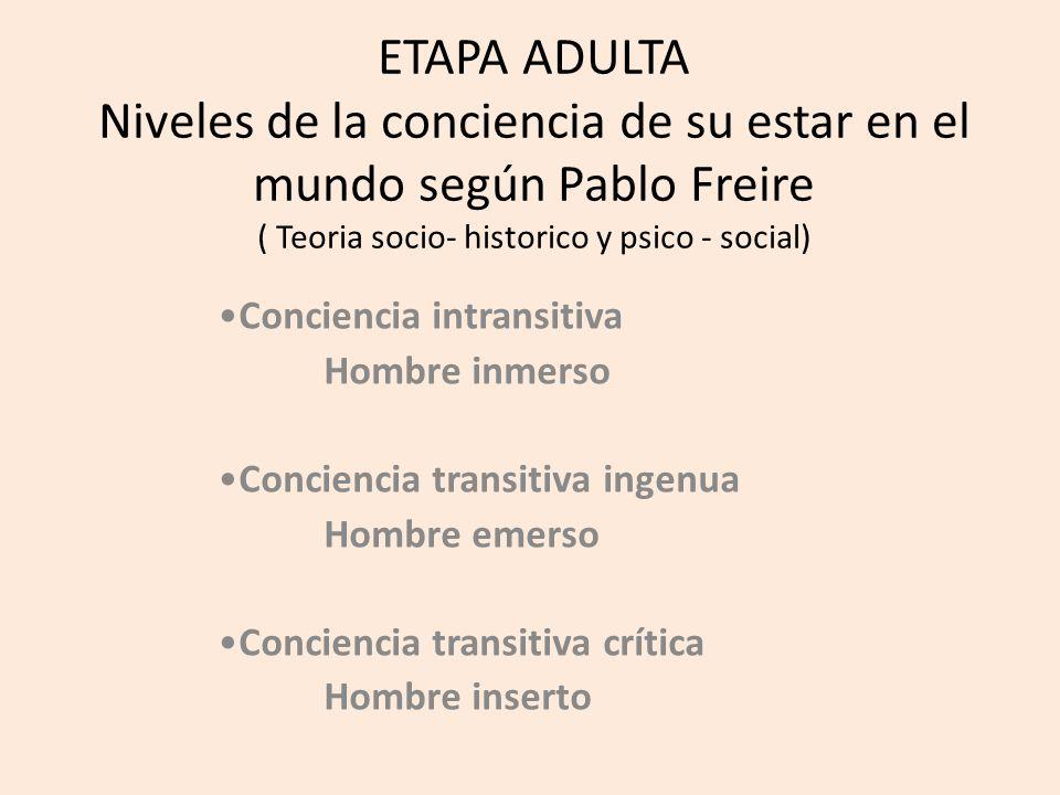 ETAPA ADULTA Niveles de la conciencia de su estar en el mundo según Pablo Freire ( Teoria socio- historico y psico - social)
