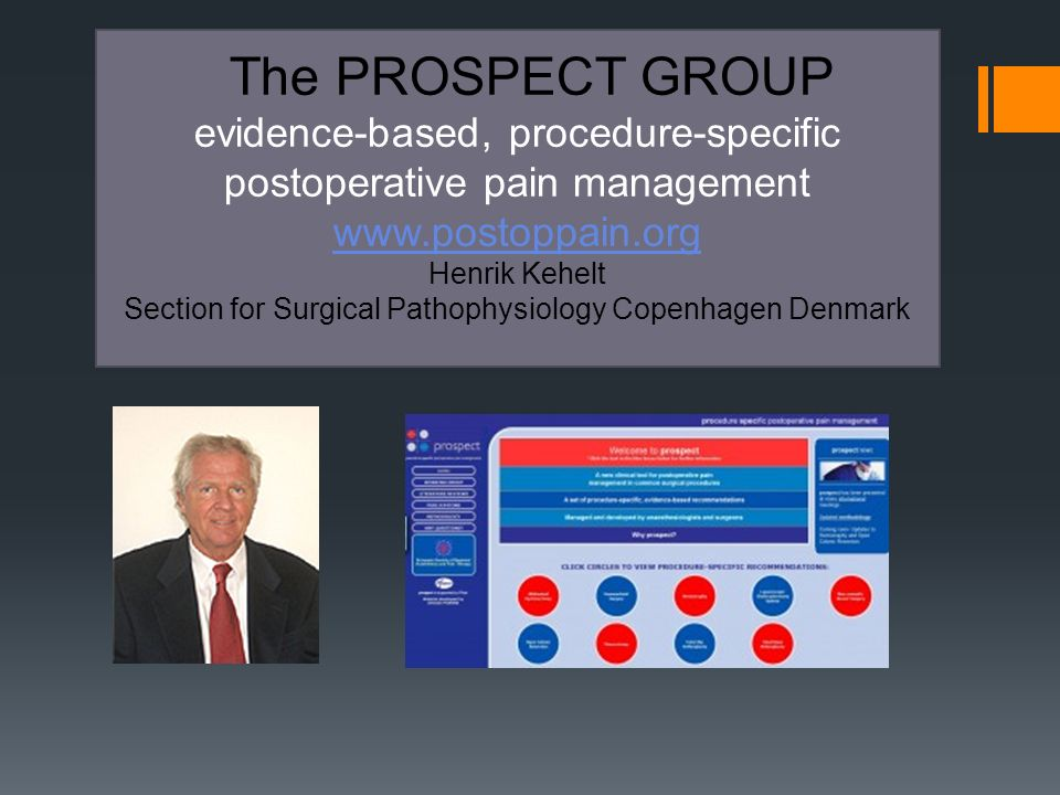 The PROSPECT GROUP evidence-based, procedure-specific postoperative pain management www.postoppain.org Henrik Kehelt Section for Surgical Pathophysiology Copenhagen Denmark