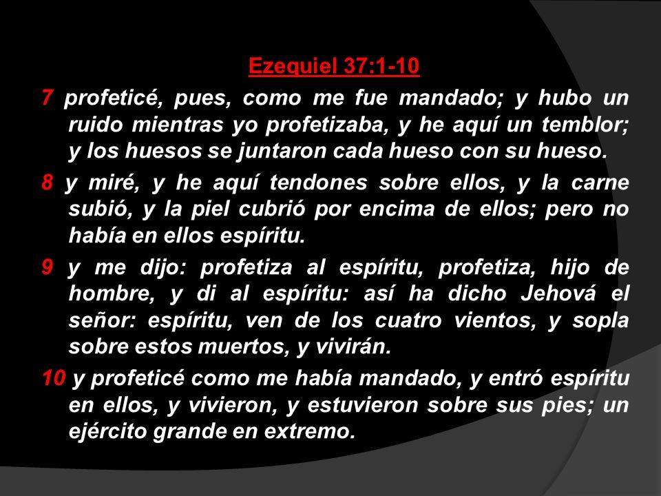 Ezequiel 37:1-10 7 profeticé, pues, como me fue mandado; y hubo un ruido mientras yo profetizaba, y he aquí un temblor; y los huesos se juntaron cada hueso con su hueso.