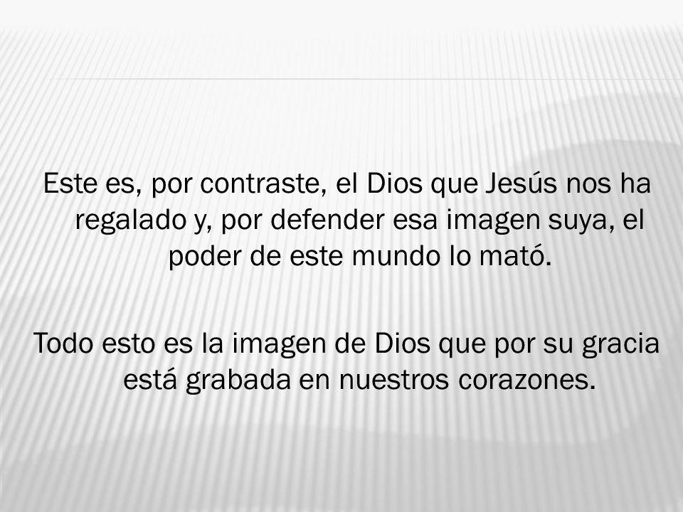 Este es, por contraste, el Dios que Jesús nos ha regalado y, por defender esa imagen suya, el poder de este mundo lo mató.