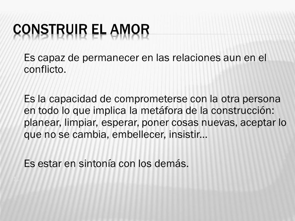 CONSTRUIR EL AMOR Es capaz de permanecer en las relaciones aun en el conflicto.