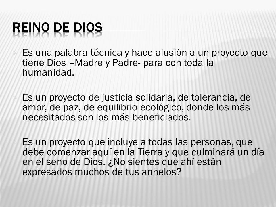 REINO DE DIOS Es una palabra técnica y hace alusión a un proyecto que tiene Dios –Madre y Padre- para con toda la humanidad.