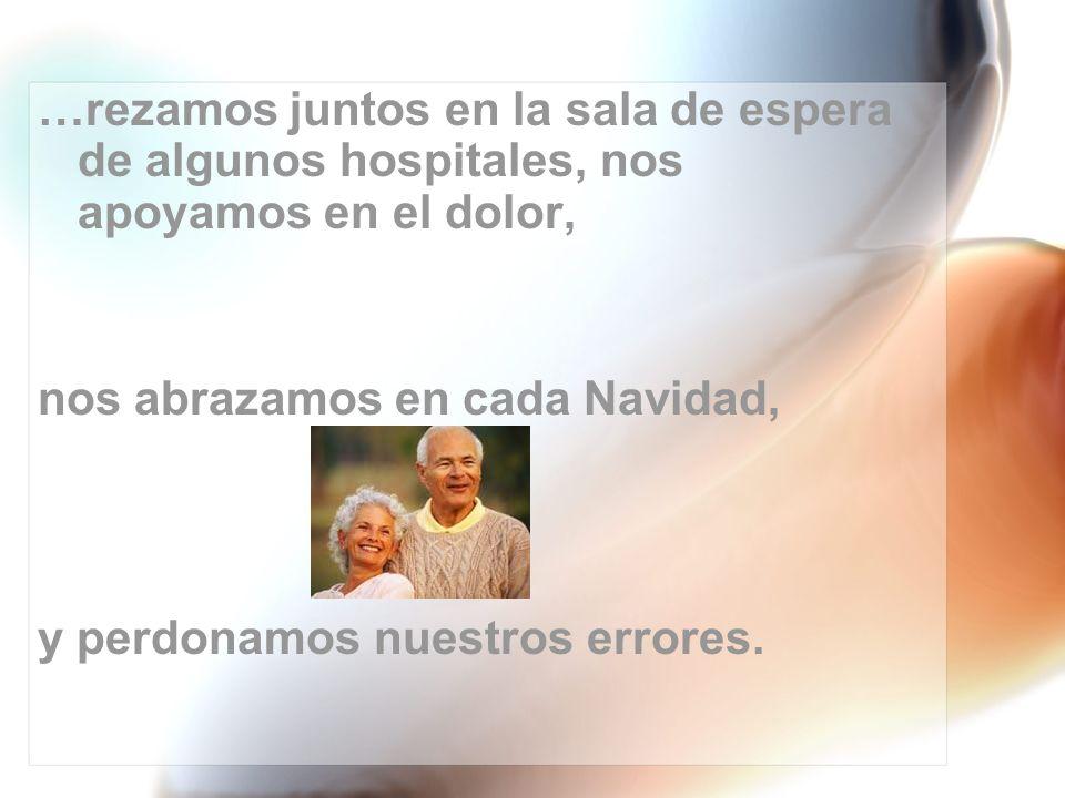 …rezamos juntos en la sala de espera de algunos hospitales, nos apoyamos en el dolor,