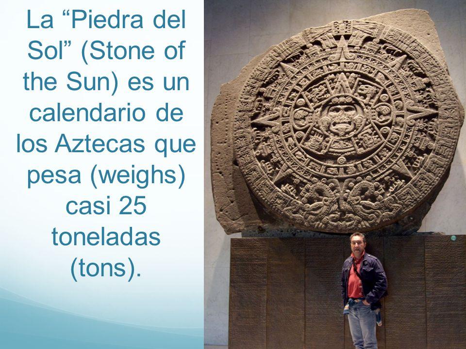 La Piedra del Sol (Stone of the Sun) es un calendario de los Aztecas que pesa (weighs) casi 25 toneladas (tons).
