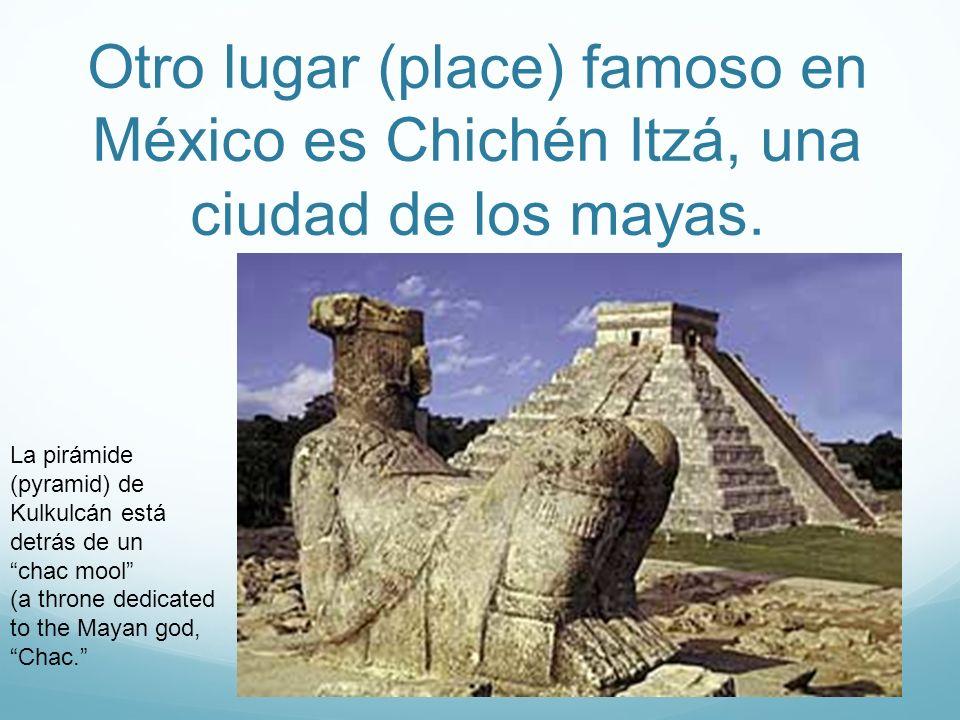Otro lugar (place) famoso en México es Chichén Itzá, una ciudad de los mayas.