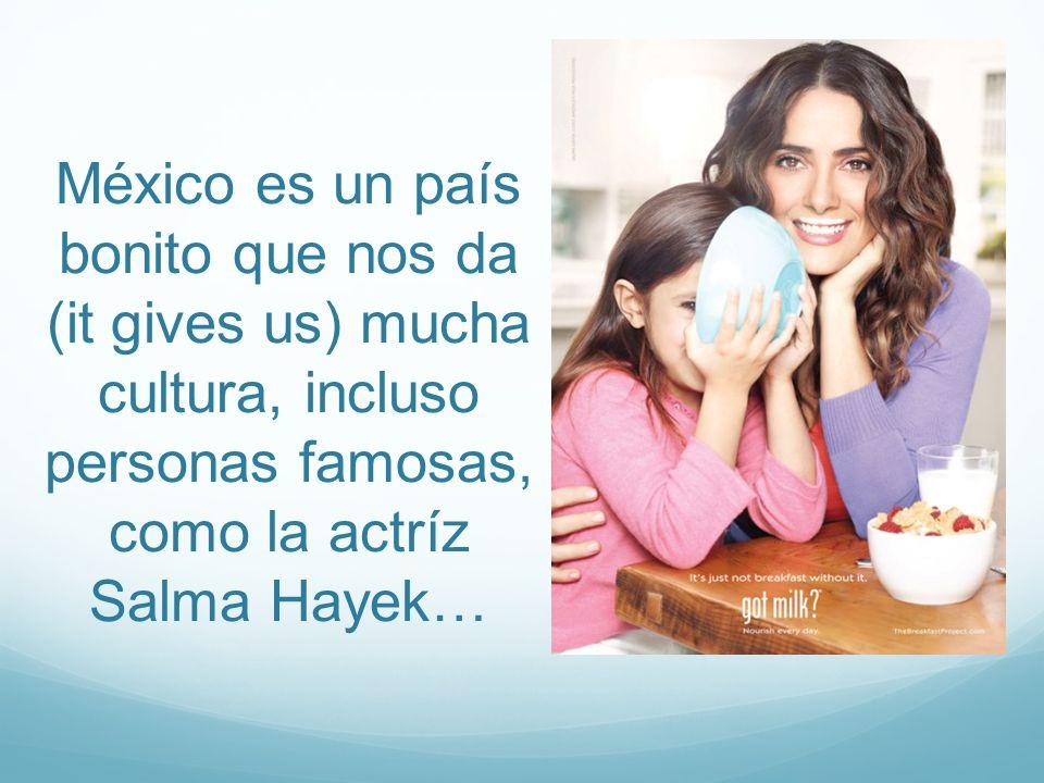 México es un país bonito que nos da (it gives us) mucha cultura, incluso personas famosas, como la actríz Salma Hayek…