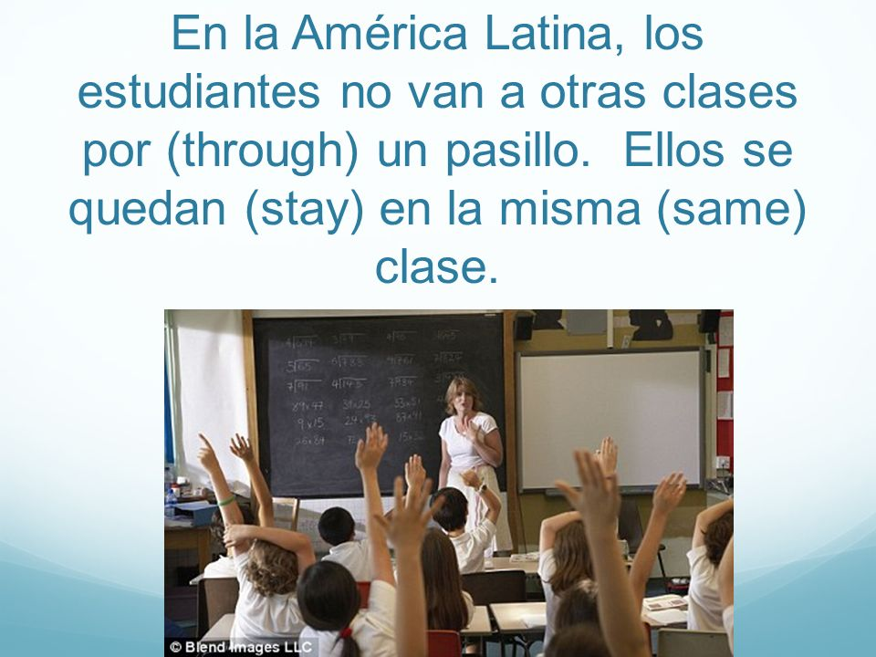 En la América Latina, los estudiantes no van a otras clases por (through) un pasillo.