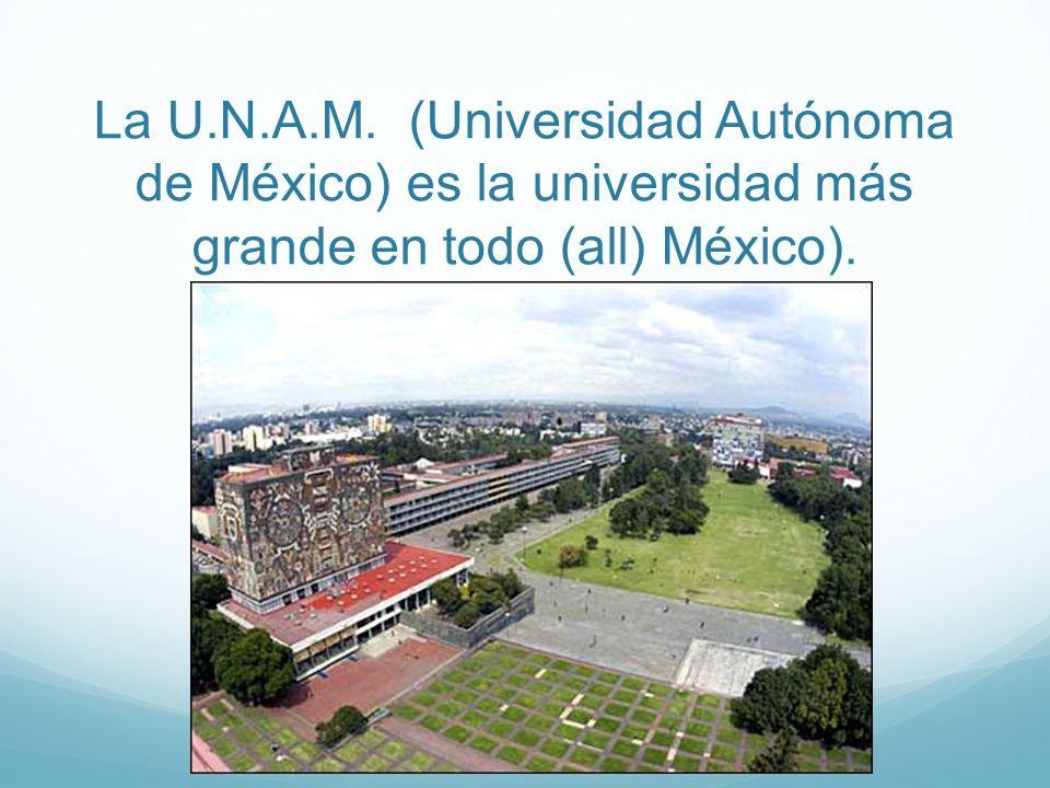 La U.N.A.M. (Universidad Autónoma de México) es la universidad más grande en todo (all) México).