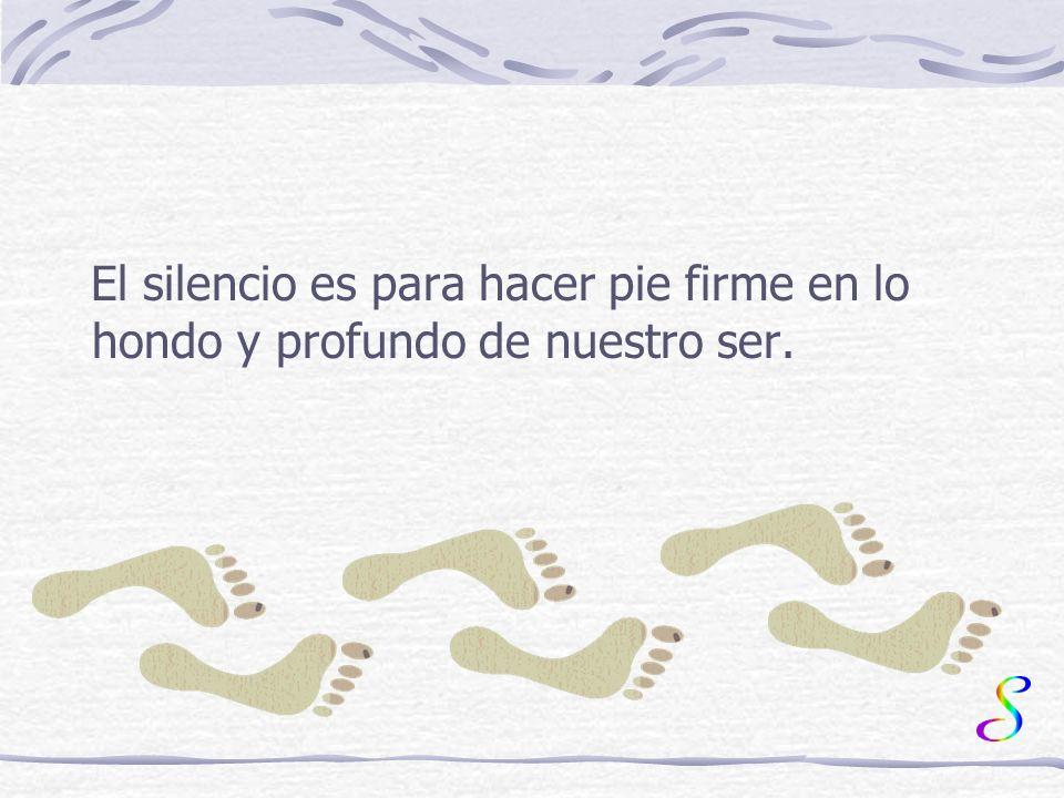 El silencio es para hacer pie firme en lo hondo y profundo de nuestro ser.
