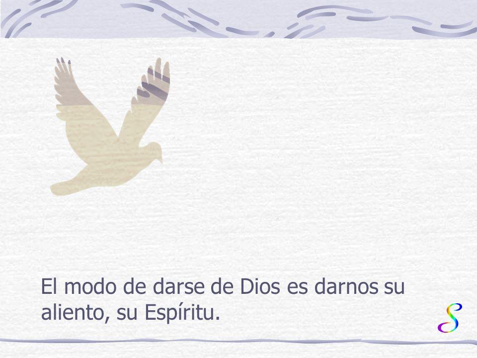 El modo de darse de Dios es darnos su aliento, su Espíritu.
