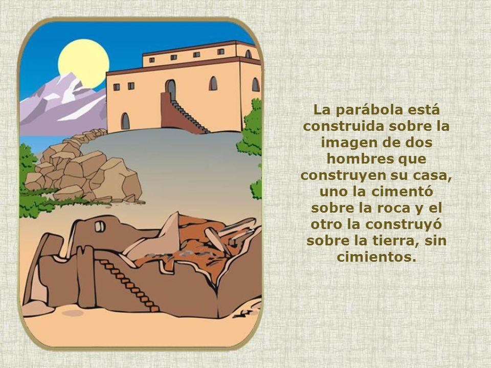 La parábola está construida sobre la imagen de dos hombres que construyen su casa, uno la cimentó sobre la roca y el otro la construyó sobre la tierra, sin cimientos.