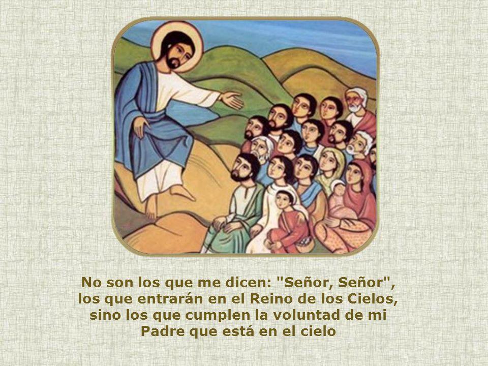 No son los que me dicen: Señor, Señor , los que entrarán en el Reino de los Cielos, sino los que cumplen la voluntad de mi Padre que está en el cielo