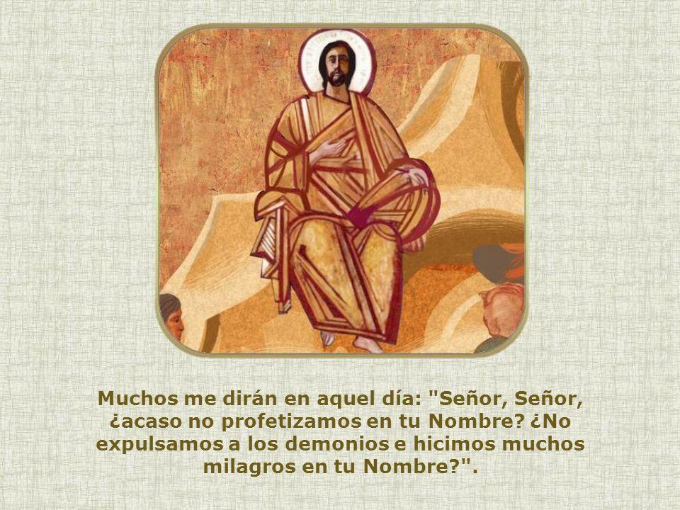 Muchos me dirán en aquel día: Señor, Señor, ¿acaso no profetizamos en tu Nombre.