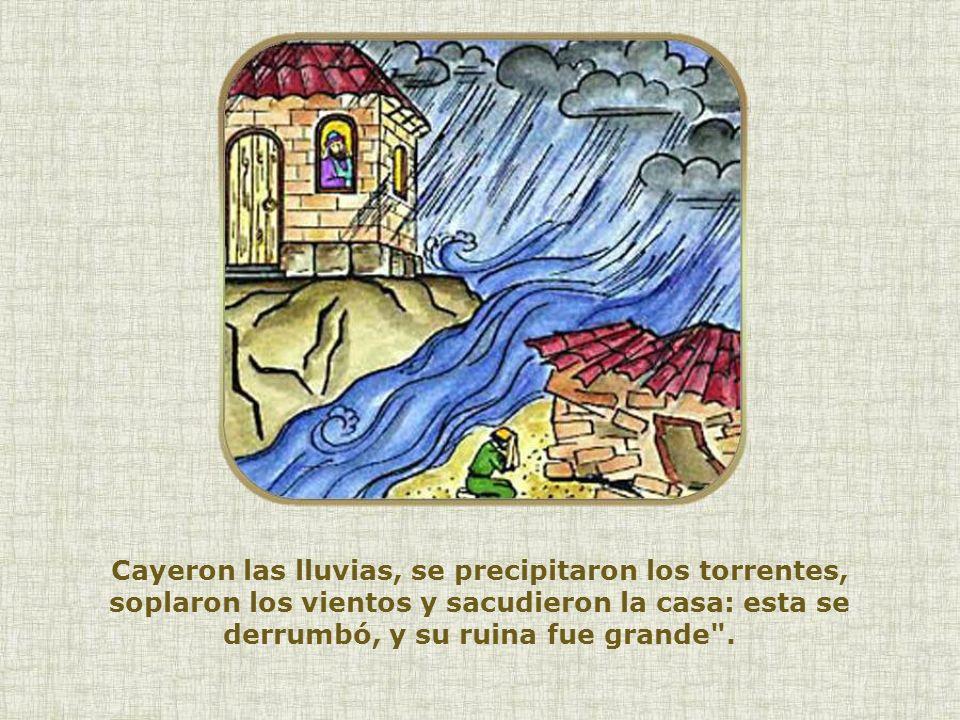 Cayeron las lluvias, se precipitaron los torrentes, soplaron los vientos y sacudieron la casa: esta se derrumbó, y su ruina fue grande .