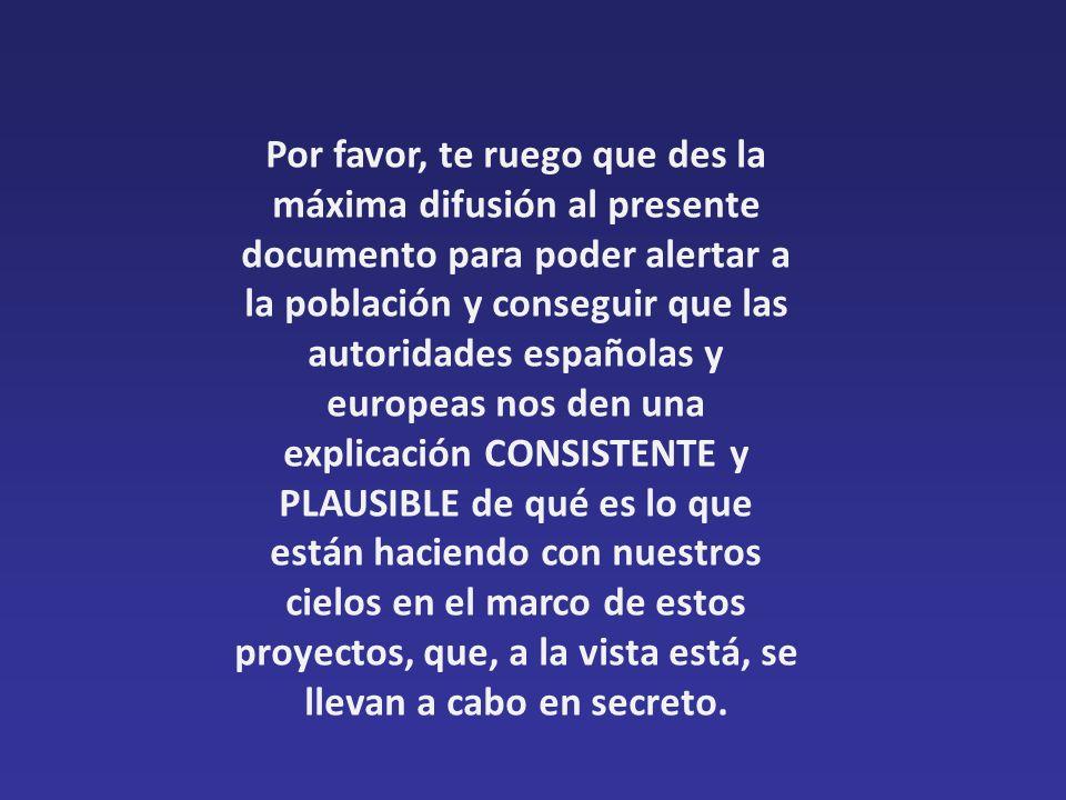 Por favor, te ruego que des la máxima difusión al presente documento para poder alertar a la población y conseguir que las autoridades españolas y europeas nos den una explicación CONSISTENTE y PLAUSIBLE de qué es lo que están haciendo con nuestros cielos en el marco de estos proyectos, que, a la vista está, se llevan a cabo en secreto.