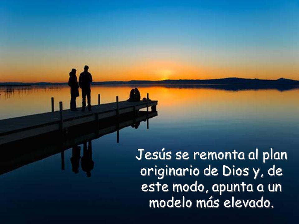 Jesús se remonta al plan originario de Dios y, de este modo, apunta a un modelo más elevado.