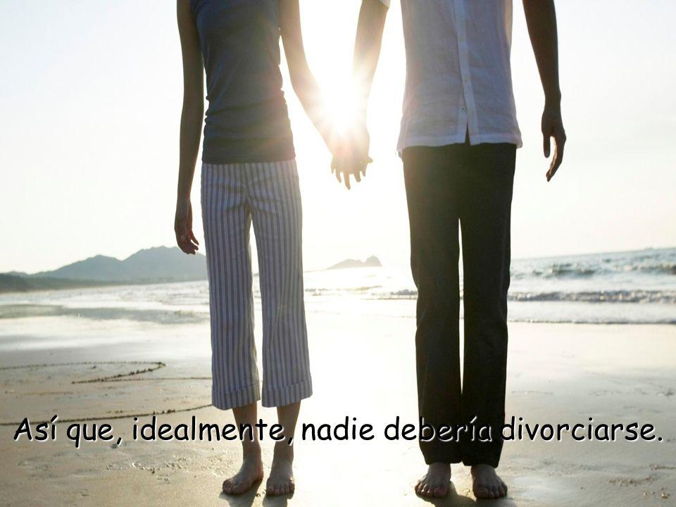Así que, idealmente, nadie debería divorciarse.