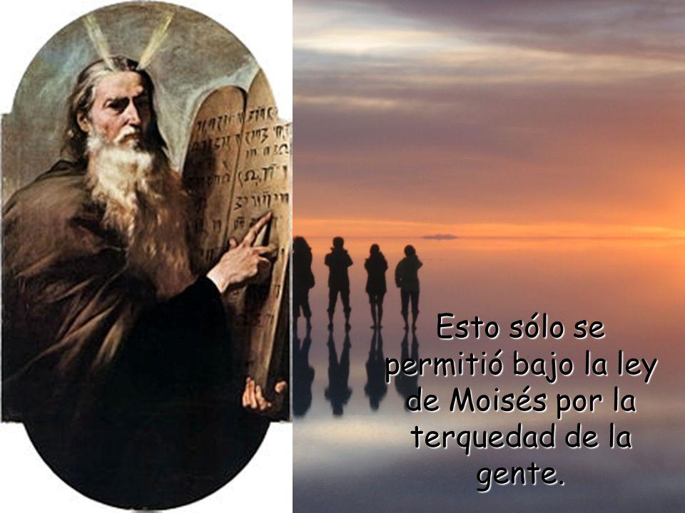 Esto sólo se permitió bajo la ley de Moisés por la terquedad de la gente.