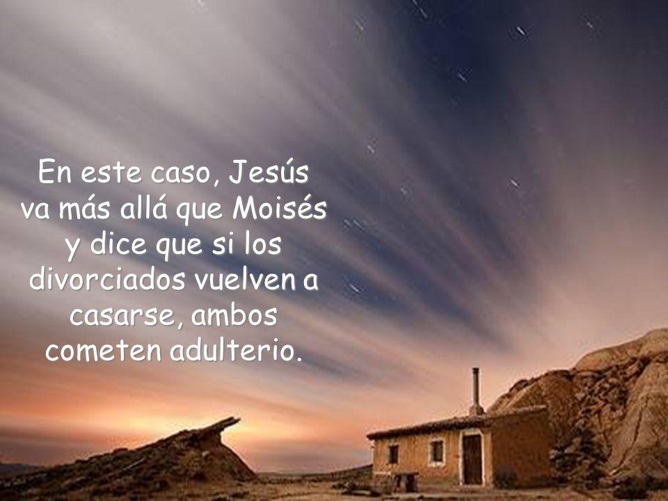 En este caso, Jesús va más allá que Moisés y dice que si los divorciados vuelven a casarse, ambos cometen adulterio.