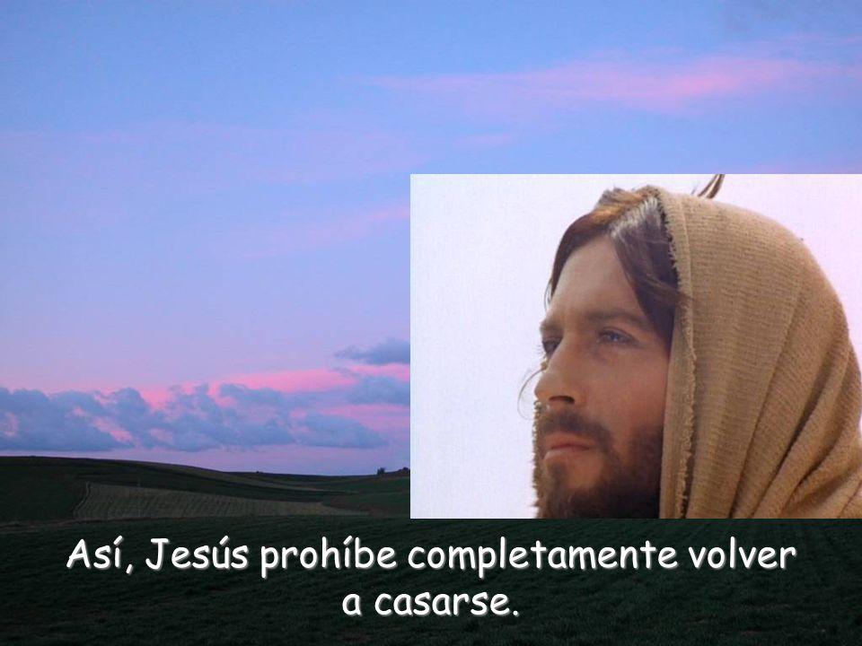 Así, Jesús prohíbe completamente volver a casarse.