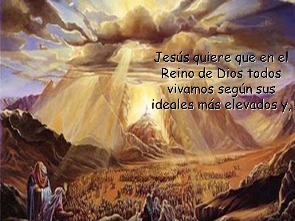 Jesús quiere que en el Reino de Dios todos vivamos según sus ideales más elevados y,