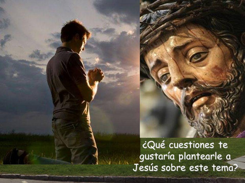 ¿Qué cuestiones te gustaría plantearle a Jesús sobre este tema