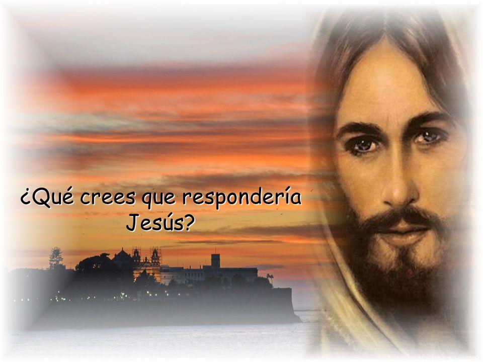 ¿Qué crees que respondería Jesús