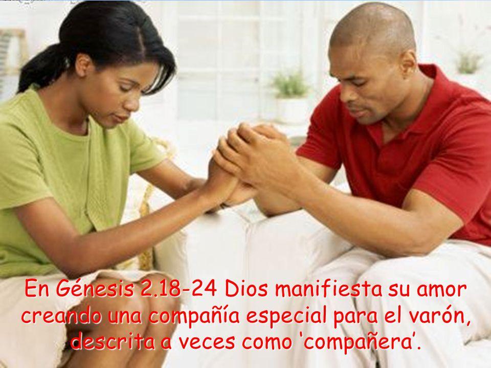 En Génesis 2.18-24 Dios manifiesta su amor creando una compañía especial para el varón, descrita a veces como 'compañera'.