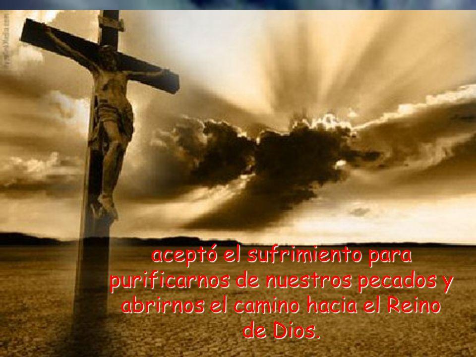 aceptó el sufrimiento para purificarnos de nuestros pecados y abrirnos el camino hacia el Reino de Dios.