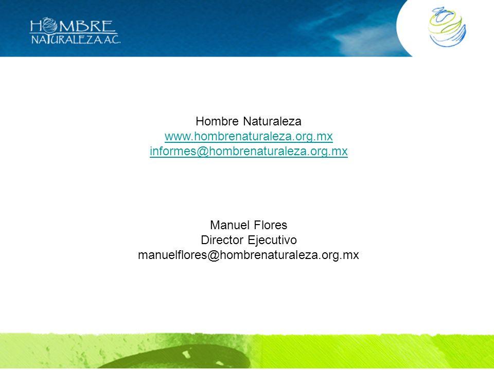 Hombre Naturaleza www.hombrenaturaleza.org.mx. informes@hombrenaturaleza.org.mx. Manuel Flores. Director Ejecutivo.