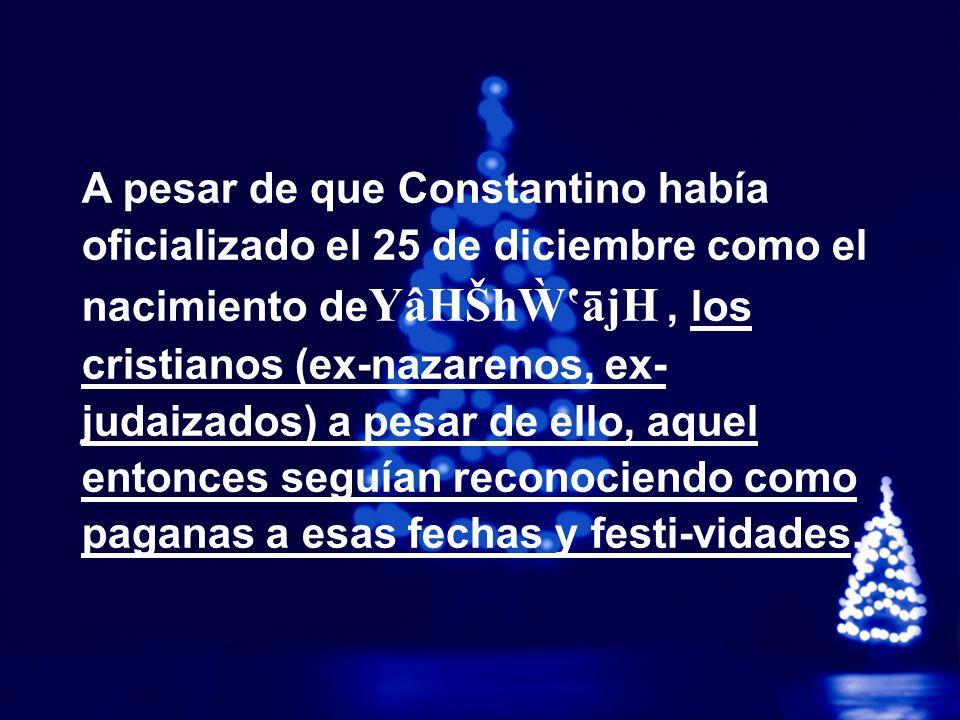 A pesar de que Constantino había oficializado el 25 de diciembre como el nacimiento deYâHŠhẀ'ājH , los cristianos (ex-nazarenos, ex- judaizados) a pesar de ello, aquel entonces seguían reconociendo como paganas a esas fechas y festi-vidades.