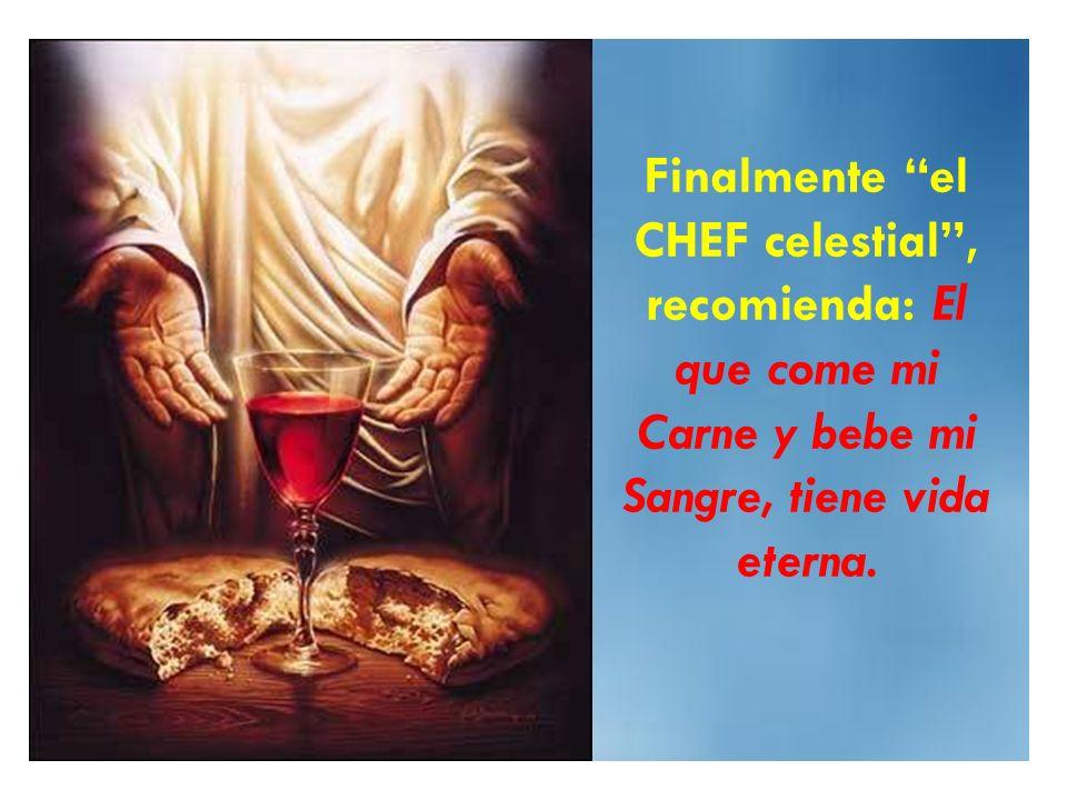 Finalmente el CHEF celestial , recomienda: El que come mi Carne y bebe mi Sangre, tiene vida eterna.