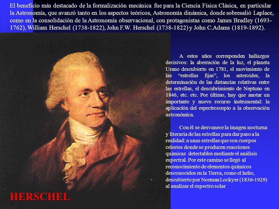 El beneficio más destacado de la formalización mecánica fue para la Ciencia Física Clásica, en particular la Astronomía, que avanzó tanto en los aspectos teóricos, Astronomía dinámica, donde sobresalió Laplace, como en la consolidación de la Astronomía observacional, con protagonistas como James Bradley (1693-1762), William Herschel (1738-1822), John F.W. Herschel (1738-1822) y John C.Adams (1819-1892).