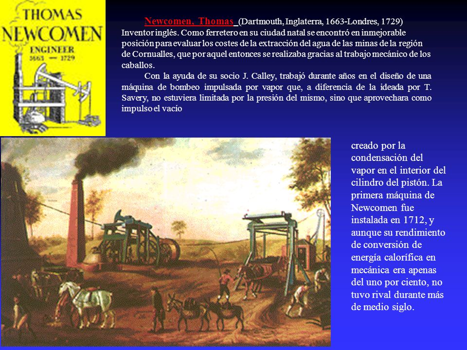 Newcomen, Thomas (Dartmouth, Inglaterra, 1663-Londres, 1729) Inventor inglés. Como ferretero en su ciudad natal se encontró en inmejorable posición para evaluar los costes de la extracción del agua de las minas de la región de Cornualles, que por aquel entonces se realizaba gracias al trabajo mecánico de los caballos.