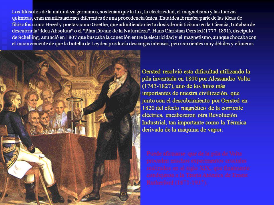 Los filósofos de la naturaleza germanos, sostenían que la luz, la electricidad, el magnetismo y las fuerzas químicas, eran manifestaciones diferentes de una procedencia única. Esta idea formaba parte de las ideas de filósofos como Hegel y poetas como Goethe, que admitiendo cierta dosis de misticismo en la Ciencia, trataban de descubrir la Idea Absoluta o el Plan Divino de la Naturaleza . Hans Christian Oersted (1777-1851), discípulo de Schelling, anunció en 1807 que buscaba la conexión entre la electricidad y el magnetismo, aunque chocaba con el inconveniente de que la botella de Leyden producía descargas intensas, pero corrientes muy débiles y efímeras