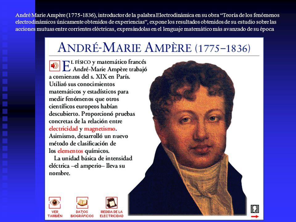 André Marie Ampère (1775-1836), introductor de la palabra Electrodinámica en su obra Teoría de los fenómenos electrodinámicos únicamente obtenidos de experiencias , expone los resultados obtenidos de su estudio sobre las acciones mutuas entre corrientes eléctricas, expresándolas en el lenguaje matemático más avanzado de su época