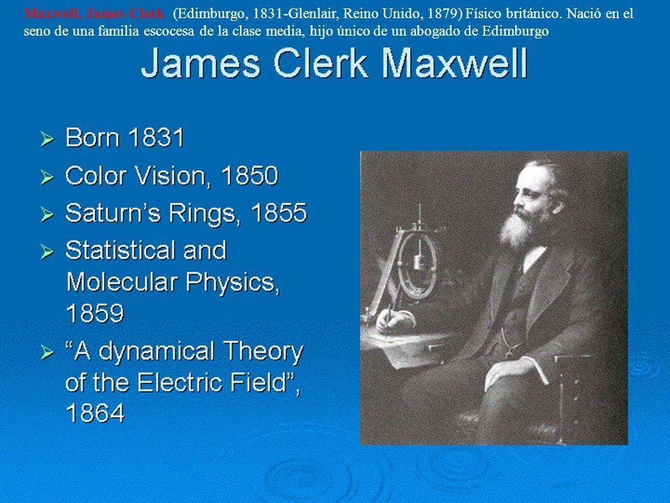 Maxwell, James Clerk (Edimburgo, 1831-Glenlair, Reino Unido, 1879) Físico británico.