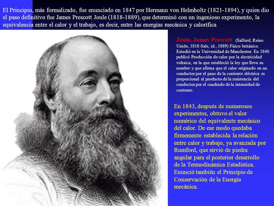 El Principio, más formalizado, fue enunciado en 1847 por Hermann von Helmholtz (1821-1894), y quien dio el paso definitivo fue James Prescott Joule (1818-1889), que determinó con un ingenioso experimento, la equivalencia entre el calor y el trabajo, es decir, entre las energías mecánica y calorífica