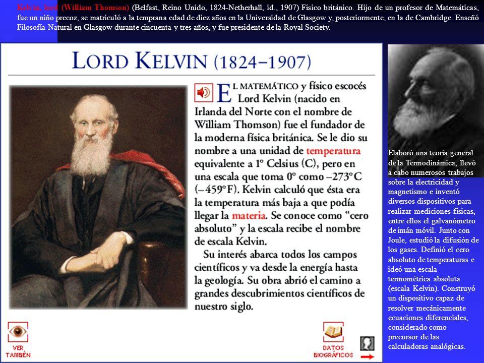 Kelvin, lord (William Thomson) (Belfast, Reino Unido, 1824-Netherhall, id., 1907) Físico británico. Hijo de un profesor de Matemáticas, fue un niño precoz, se matriculó a la temprana edad de diez años en la Universidad de Glasgow y, posteriormente, en la de Cambridge. Enseñó Filosofía Natural en Glasgow durante cincuenta y tres años, y fue presidente de la Royal Society.