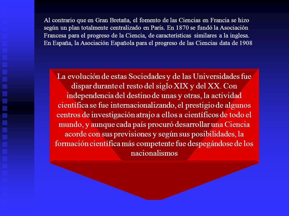 Al contrario que en Gran Bretaña, el fomento de las Ciencias en Francia se hizo según un plan totalmente centralizado en París. En 1870 se fundó la Asociación Francesa para el progreso de la Ciencia, de características similares a la inglesa. En España, la Asociación Española para el progreso de las Ciencias data de 1908