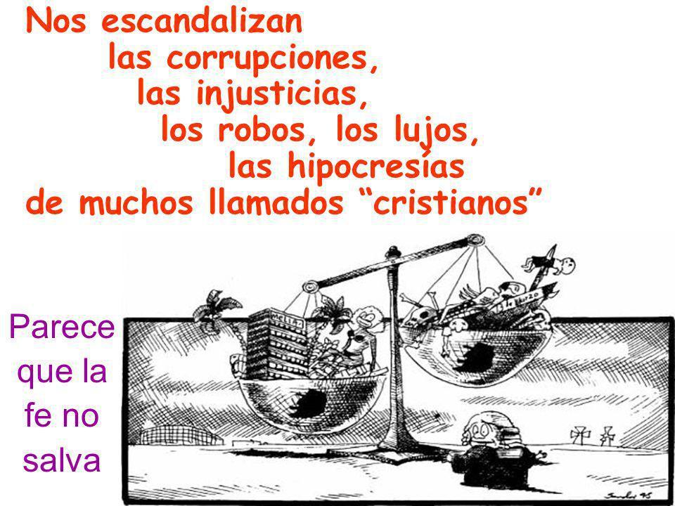 Nos escandalizan las corrupciones, las injusticias, los robos, los lujos, las hipocresías. de muchos llamados cristianos